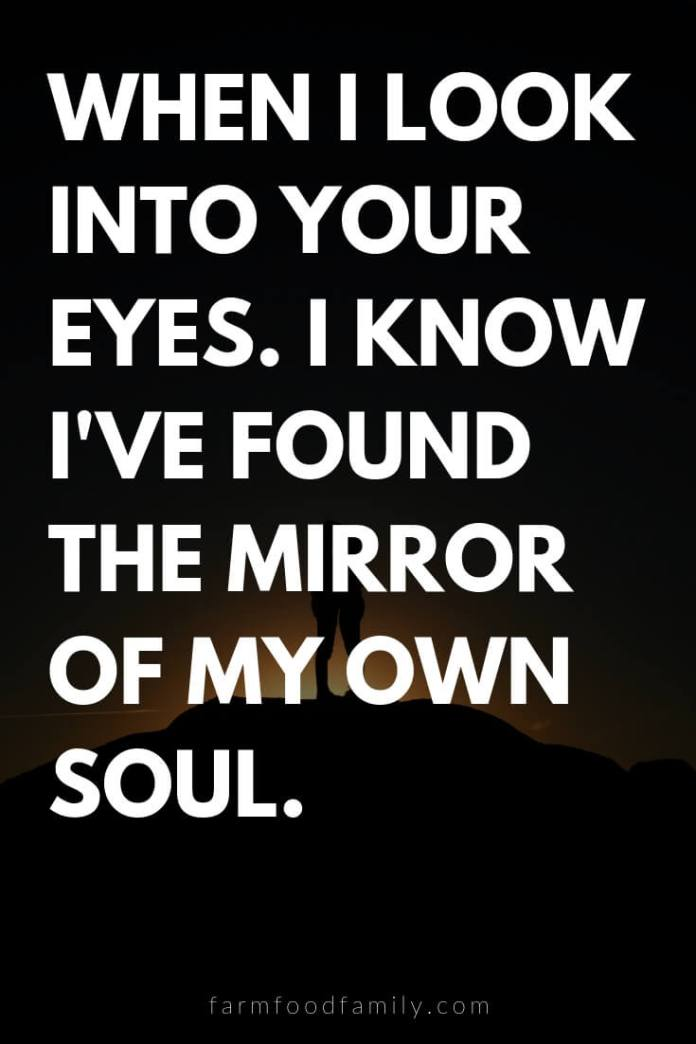 Cute, Funny, and Sweet Love Quotes For Him   When I look into your eyes. I know I've found the mirror of my own soul.