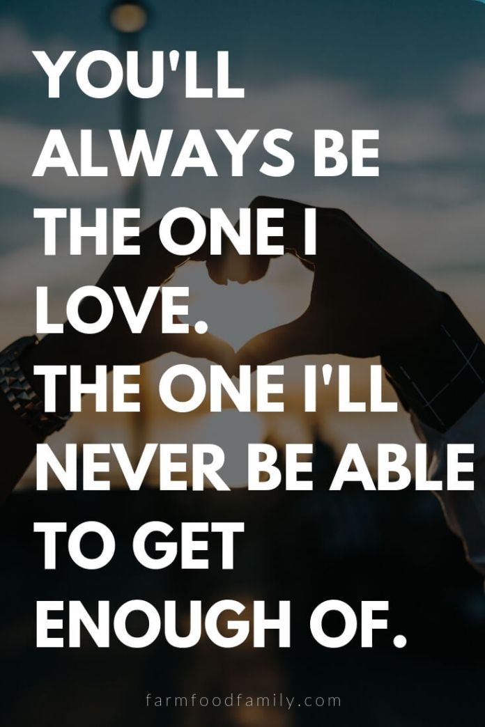 Cute, Funny, and Sweet Love Quotes For Him   You'll always be the one I love. The one I'll never be able to get enough of.