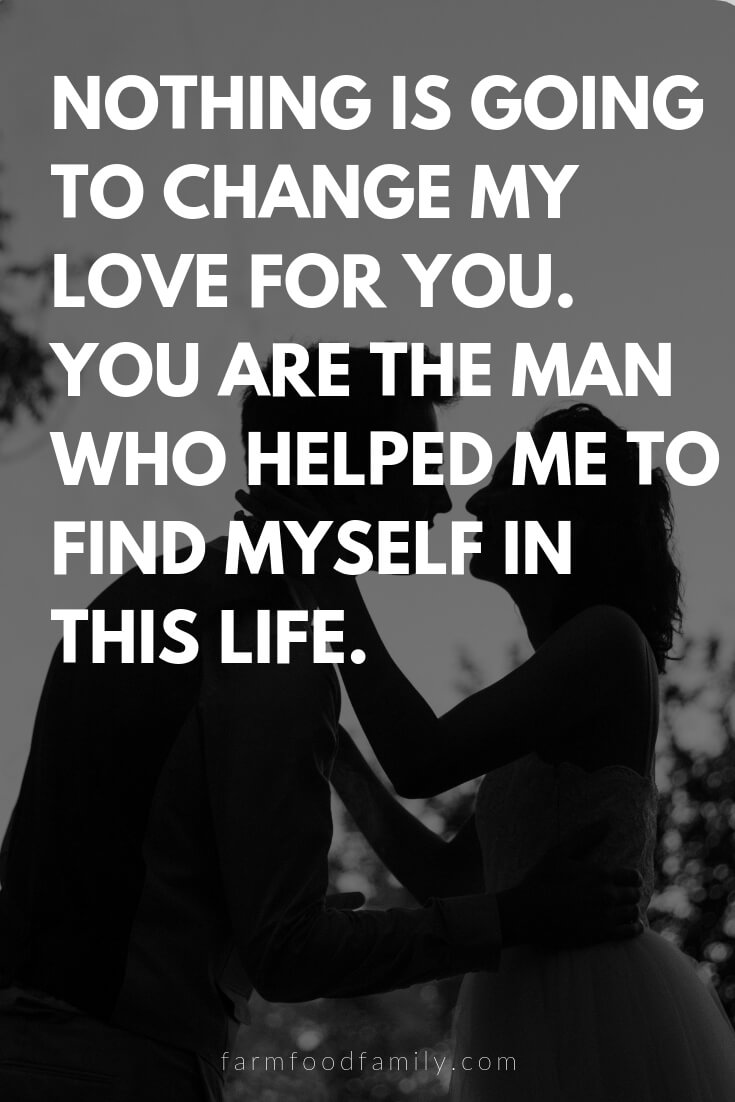 Cute, Funny, and Sweet Love Quotes For Him | Nothing is going to change my love for you. You are the man who helped me to find myself in this life.