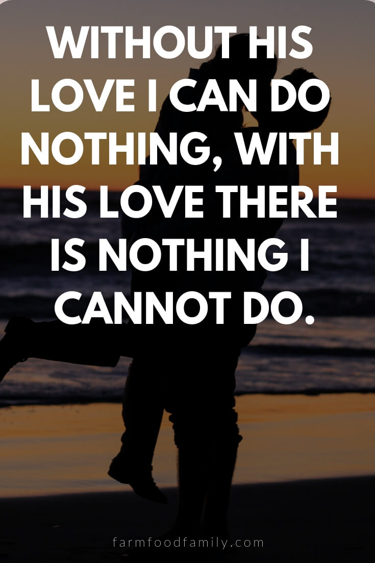 Cute, Funny, and Sweet Love Quotes For Him | Without his love I can do nothing, with his love there is nothing I cannot do.