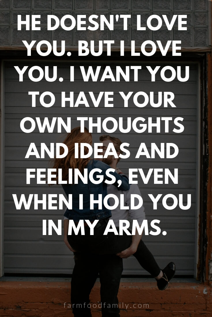 Cute, Funny, and Sweet Love Quotes For Him | He doesn't love you. But I love you. I want you to have your own thoughts and ideas and feelings, even when I hold you in my arms.