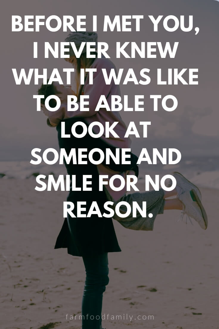 Cute, Funny, and Sweet Love Quotes For Him | Before I met you, I never knew what it was like to be able to look at someone and smile for no reason.