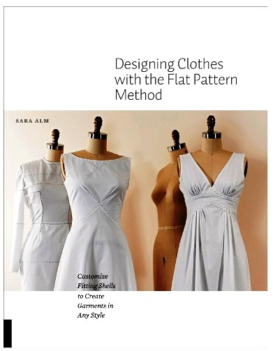 Designing Clothes With The Flat Pattern Method Customize Fitting Shells To Create Garments In Any Style Fashion Design Books
