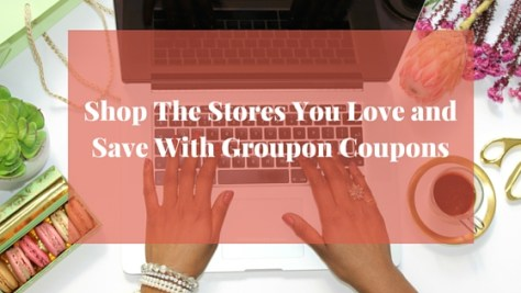 Shop The Stores You Love and Save With Groupon Coupons...