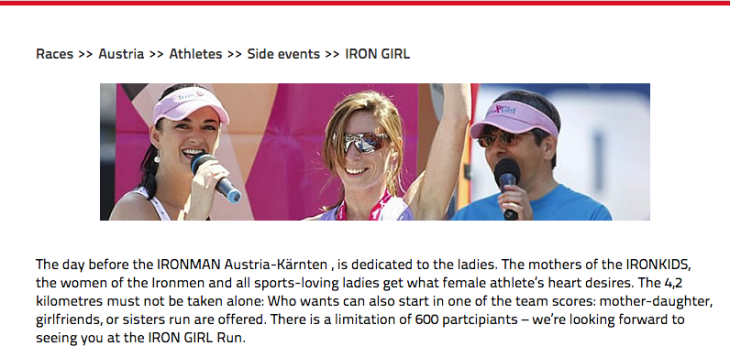 "Screenshot from Ironman Austria website: ""The day before the IRONMAN Austria-Karnten, is dedicated to the ladies. The mothers of teh IRONKIDS, the women of the Ironmen and all sports-loving ladies get what female athletes' hearts desire. The 4.2km must not be taken alone. Who wants can also start in one of the team scores: mother-daughter, girlfriends or sisters run are offered. There is a limitation of 600 participants - we're looking forward to seeing you at the IRON GIRL run."""