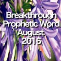 Breakthrough Prophetic Word for August 2016 (Video)