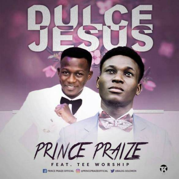 "MUSIC: PRINCE PRAIZE RELEASES TWO NEW SINGLES ""DULCE JESUS FEAT. TEEWORSHIP"" AND ""WEKO BIRO"" | @balog_solomon @teeworship5"
