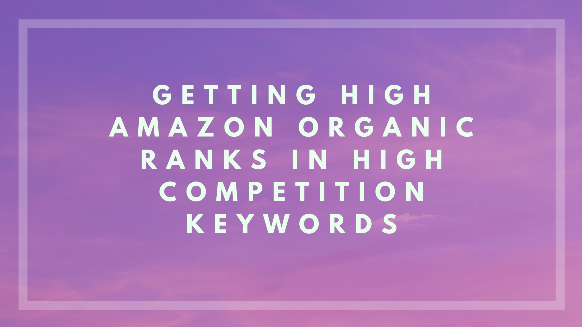 Getting Organic Rankings in High Competition Keywords in Amazon