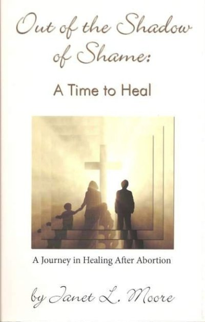 Out Of The Shadow Of Shame:  A  Time To Heal   A Journey In Healing After Abortion