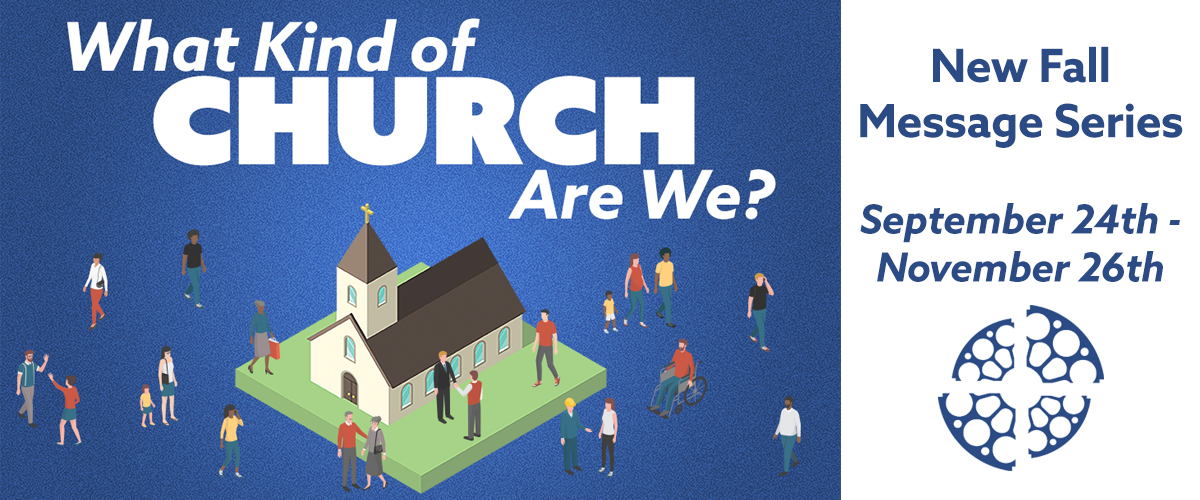 """What Kind of Church Are We"" Message Series - September 24 through November 26"