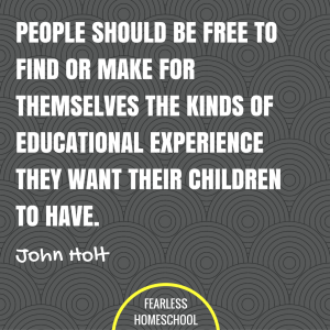 People should be free to find or make for themselves the kinds of educational experience they want their children to have. John Holt homeschooling quote featured on Fearless Homeschool.John Holt homeschooling quote featured on Fearless Homeschool.