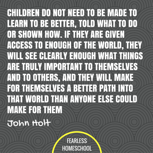 Children do not need to be made to learn to be better, told what to do or shown how. If they are given access to enough of the world, they will see clearly enough what things are truly important to themselves and to others, and they will make for themselves a better path into that world then anyone else could make for them. John Holt homeschooling quote featured on Fearless Homeschool.