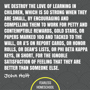 We destroy the love of learning in children, which is so strong when they are small, by encouraging and compelling them to work for petty and contemptible rewards, gold stars, or papers marked 100 and tacked to the wall, or A's on report cards, or honor rolls, or dean's lists, or Phi Beta Kappa keys, in short, for the ignoble satisfaction of feeling that they are better than someone else. John Holt homeschooling quote featured on Fearless Homeschool.