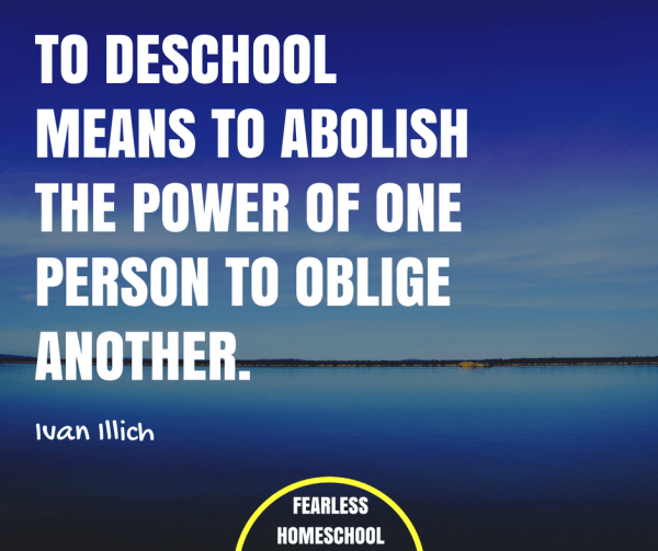 To deschool means to abolish the power of one person to oblige another - Ivan Ilich quote on deschooling featured on Fearless Homeschool.
