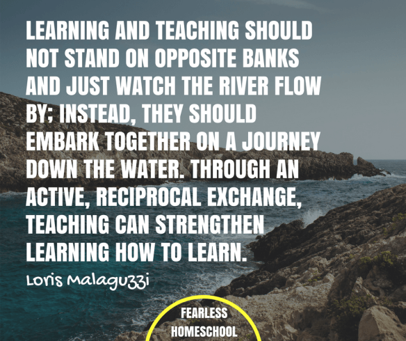 Learning and teaching should not stand on opposite banks and just watch the river flow by; instead, they should embark together on a journey down the water. Through an active, reciprocal exchange, teaching can strengthen learning and how to learn. - Loris Malaguzzi quote about Reggio Emilia / Project-Based Homeschooling, featured on Fearless Homeschool.