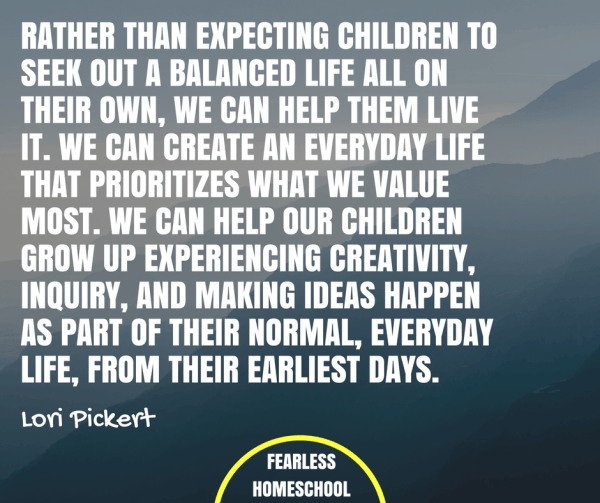 Rather than expecting children to seek out a balanced life all on their own, we can help them live it. We can create an everyday life that prioritizes what we value most. We can help our children grow up experiencing creativity, inquiry, and making ideas happen as part of their normal, everyday life, from their earliest days. Lori Pickert quote featured on Fearless Homeschooling.