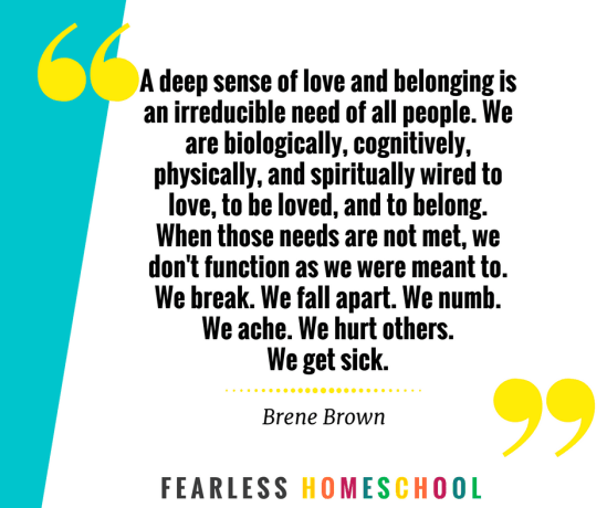 A deep sense of love and belonging is an irreducible need of all people - Brene Brown. Homeschooling self-care quote featured on Fearless Homeschool