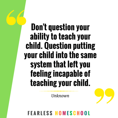 Don't question your ability to teach your child. Question putting your child into the same system that left you feeling incapable of teaching your child. Homeschooling quote featured on Fearless Homeschool.