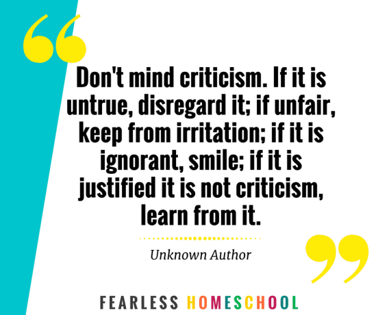 Don't mind criticism. If it is untrue, disregard it; if unfair, keep from irritation; if it is ignorant, smile; if it is justified it is not criticism, learn from it. Homeschooling quote from Fearless Homeschool.