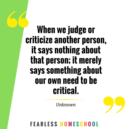 When we judge or criticize another person, it says nothing about that person; it merely says something about our own need to be critical. Homeschooling quote featured on Fearless Homeschool.