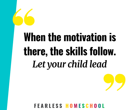 When the motivation is there, the skills follow. Let your child lead. Fearless Homeschool quote.