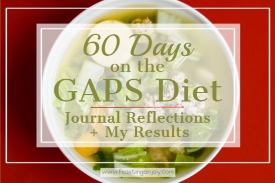 60 Days on the GAPS Diet {Journal Reflections + My Results} 1 | Feasting On Joy