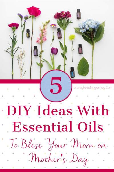5 DIY Ideas with Essential Oils to Bless Your Mom on Mother's Day | Feasting On Joy