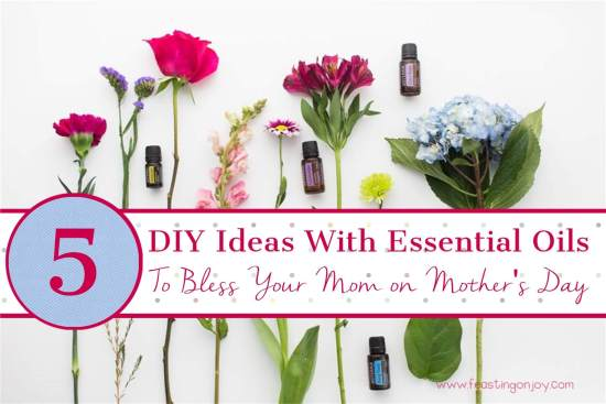 5 DIY Ideas With Essential Oils To Bless Your Mom on Mother's Day 1   Feasting On Joy