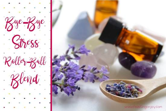 Bye-Bye Stress Rollerball Blend with Essential Oils for Mother's Day | Feasting On Joy
