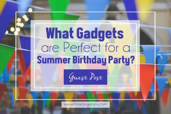 What Gadgets are Perfect for a Summer Birthday Party? 1 | Feasting On Joy