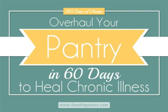 Overhaul Your Pantry in 60 Days to Heal Chronic Illness 1 | Feasting On Joy