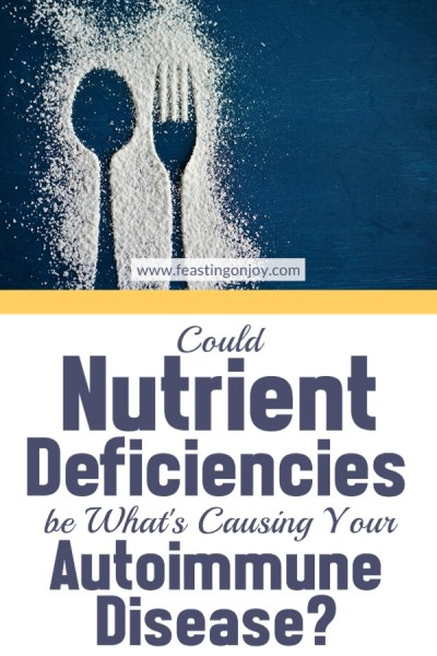 Could Nutrient Deficiencies be What's Causing Your Autoimmune Disease?   Feasting On Joy
