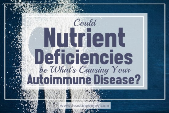 Could Nutrient Deficiencies be What's Causing Your Autoimmune Disease? 1   Feasting On Joy