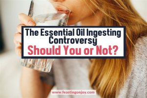 The Essential Oil Ingesting Controversy. Should You or Not? | Feasting On Joy