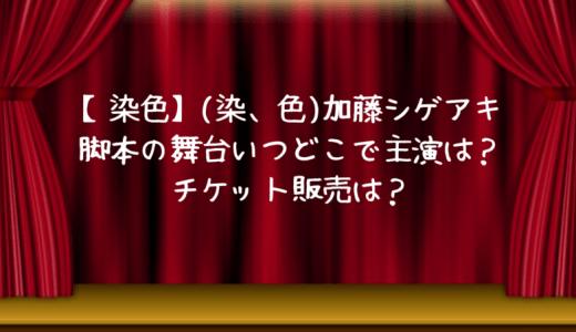【染色】(染、色)加藤シゲアキ脚本の舞台いつどこで主演は?チケット販売は?