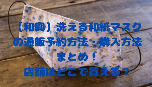 【和興】洗える和紙マスクの通販予約方法・購入方法まとめ!店舗はどこで買える?