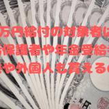 10万円給付の対象者は?生活保護者や年金受給者、子供や外国人も貰えるの?