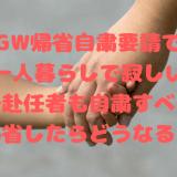 GW帰省自粛要請で一人暮らしで寂しい単身赴任者も自粛すべき?帰省したらどうなる?