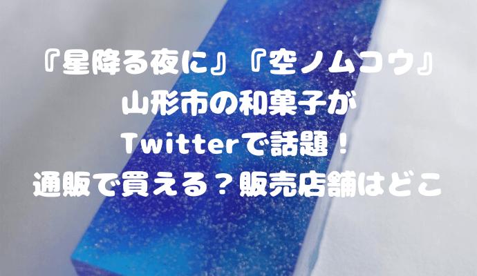『星降る夜に』『空ノムコウ』 山形市の和菓子がTwitterで話題! 通販で買える?販売店舗はどこ