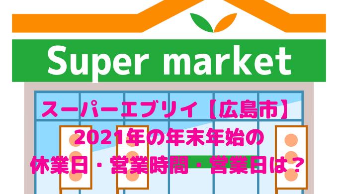 スーパーエブリイ【広島市】 2021年の年末年始の 休業日・営業時間・営業日は?