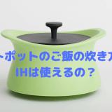 ベストポットのご飯の炊き方は? IHは使えるの?