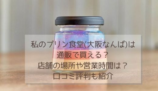 私のプリン食堂(大阪なんば)は通販で買える?店舗の場所や営業時間は?口コミ評判も紹介