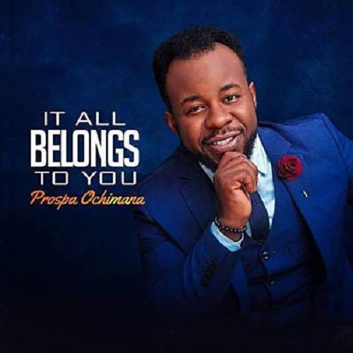 Prospa Ochimana – It All Belongs To You(Mp3 Download + Lyrics)