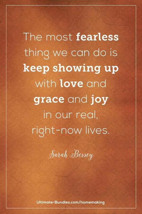 The most fearless thing we can do is keep showing up with love and grace and joy in our real, right-now lives. –Sarah Bessey