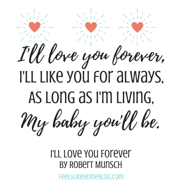 I'll Love You Forever - I'll love you forever, I'll like you for always, As long as I'm living, My baby you'll be. - Inspirational quotes from children's books - Kids literature has many famous quotes. The best quotes and thoughts on love, life, friends, God, people, and more. Sweet words on mothers and fathers and childhood.
