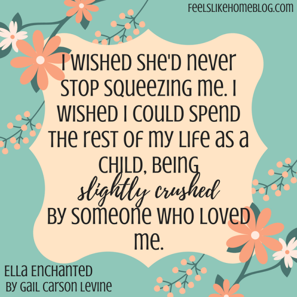 Ella Enchanted quote - I wished she'd never stop squeezing me. I wished I could spend the rest of my life as a child, being slightly crushed by someone who loved me. - Inspirational quotes from children's books - Kids literature has many famous quotes. The best quotes and thoughts on love, life, friends, God, people, and more. Sweet words on mothers and fathers and childhood.