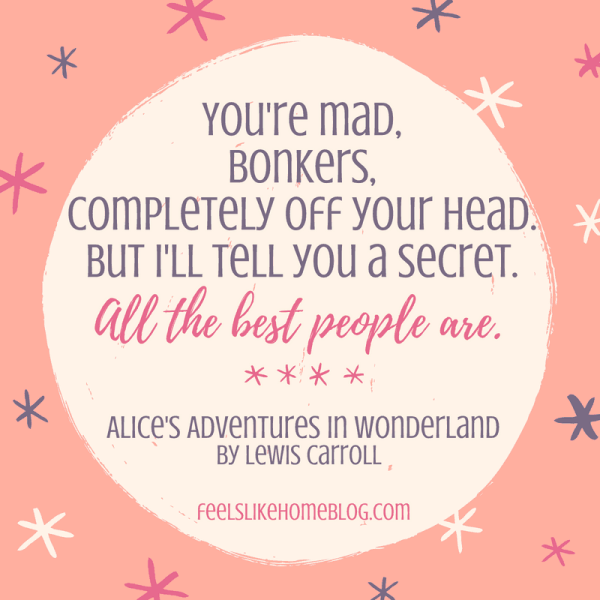 Alice's Adventures in Wonderland - You're mad, bonkers, completely off your head. But I'll tell you a secret. All the best people are. - Inspirational quotes from children's books - Kids literature has many famous quotes. The best quotes and thoughts on love, life, friends, God, people, and more. Sweet words on mothers and fathers and childhood.
