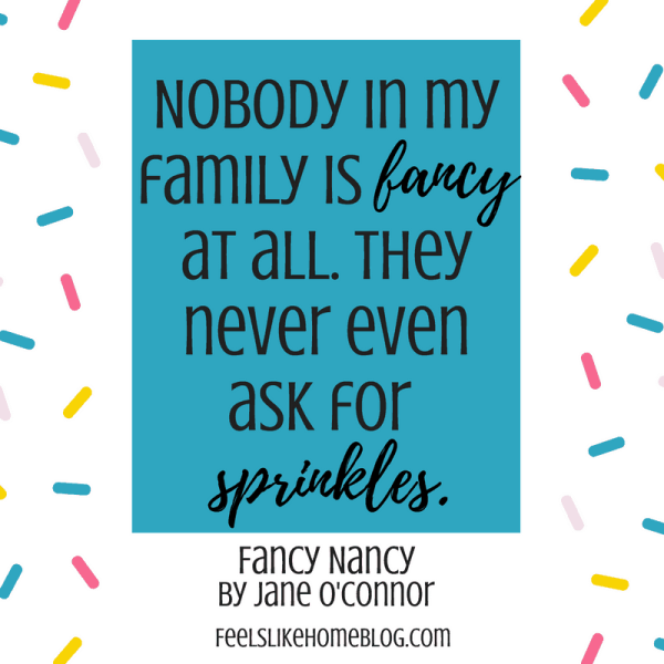Fancy Nancy quote - Nobody in my family is fancy at all. They never even ask for sprinkles. - Inspirational quotes from children's books - Kids literature has many famous quotes. The best quotes and thoughts on love, life, friends, God, people, and more. Sweet words on mothers and fathers and childhood.
