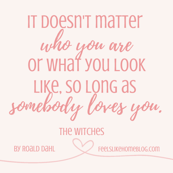 The Witches by Roald Dahl quote - It doesn't matter who you are or what you look like, so long as somebody loves you. - Inspirational quotes from children's books - Kids literature has many famous quotes. The best quotes and thoughts on love, life, friends, God, people, and more. Sweet words on mothers and fathers and childhood.