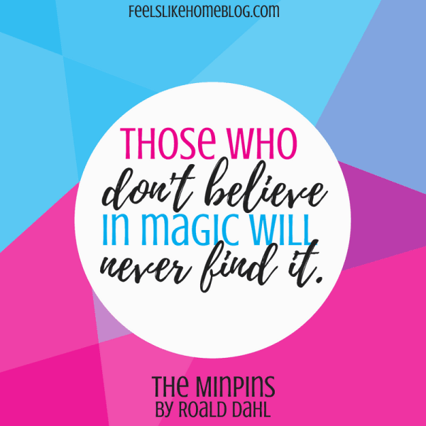 The Minpins by Roald Dahl quote - Those who don't believe in magic will never find it.- Inspirational quotes from children's books - Kids literature has many famous quotes. The best quotes and thoughts on love, life, friends, God, people, and more. Sweet words on mothers and fathers and childhood.